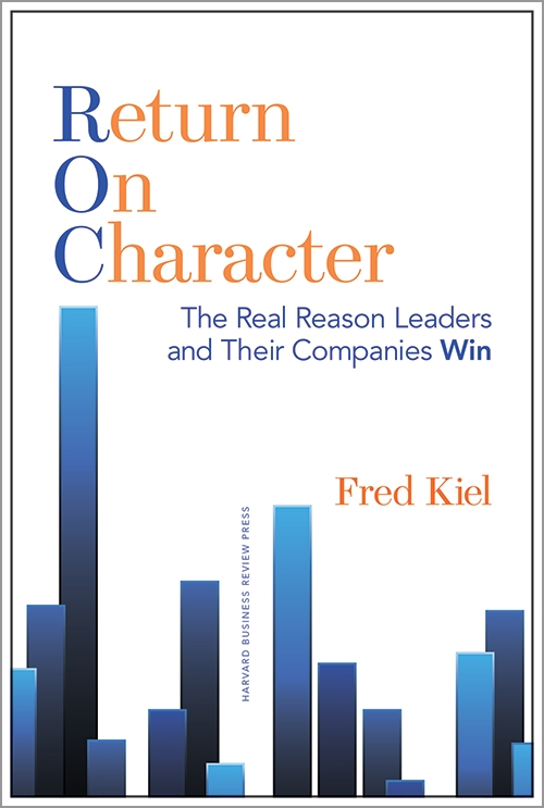 Return on Character: The Real Reason Leaders and Their Companies